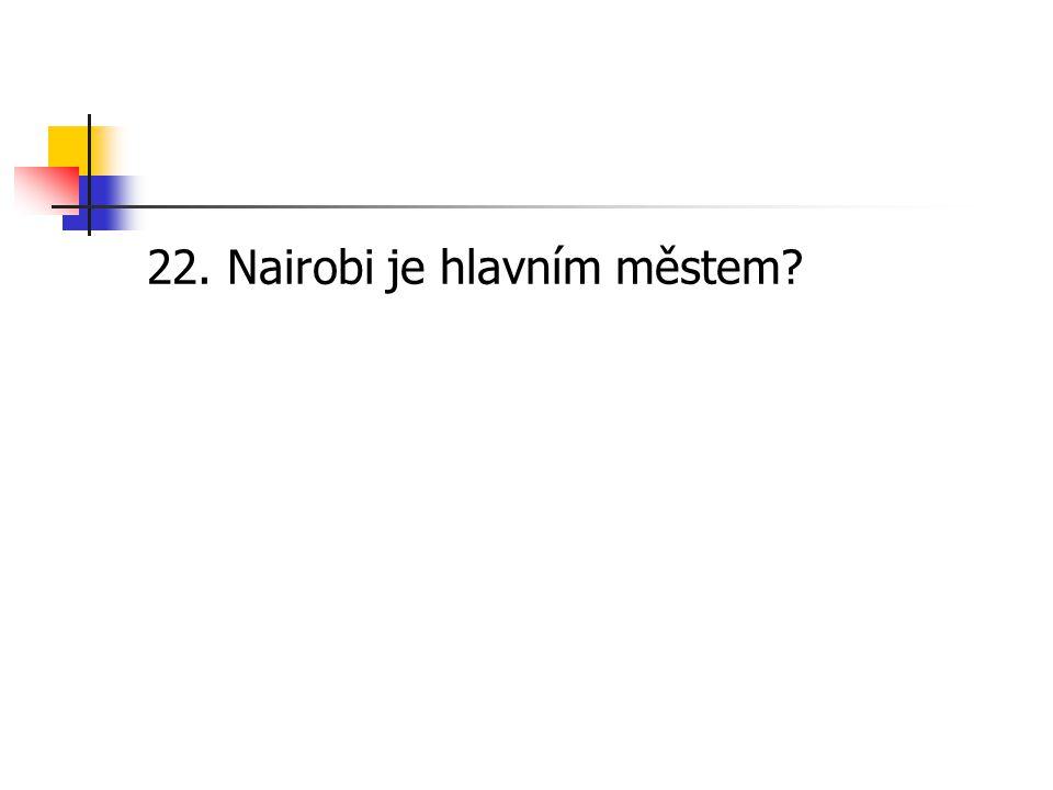 22. Nairobi je hlavním městem?