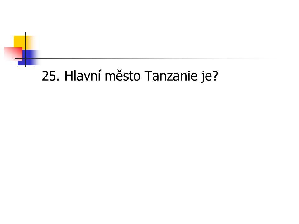 25. Hlavní město Tanzanie je?