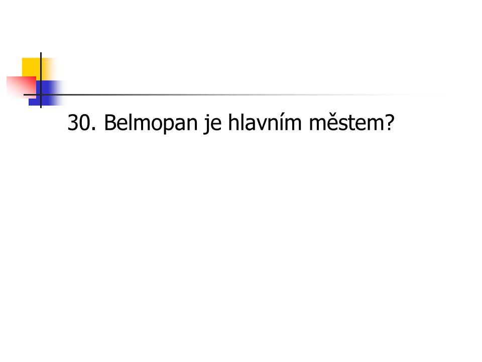 30. Belmopan je hlavním městem?