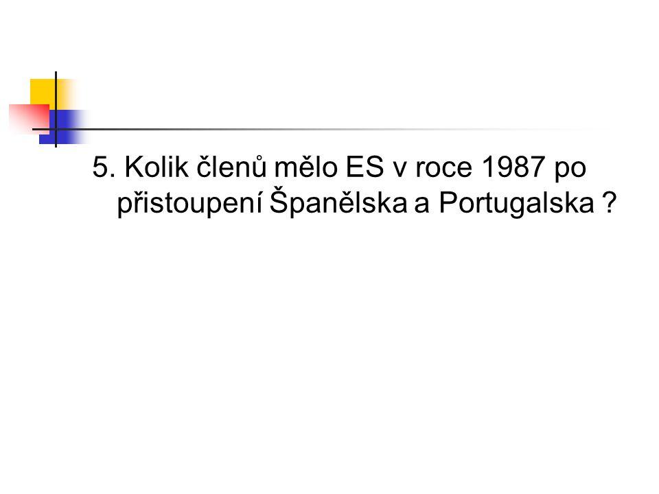 5. Kolik členů mělo ES v roce 1987 po přistoupení Španělska a Portugalska ?