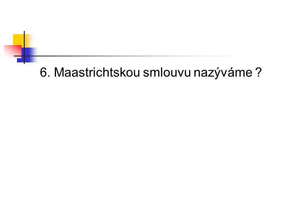 6. Maastrichtskou smlouvu nazýváme