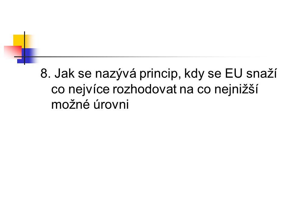 8. Jak se nazývá princip, kdy se EU snaží co nejvíce rozhodovat na co nejnižší možné úrovni
