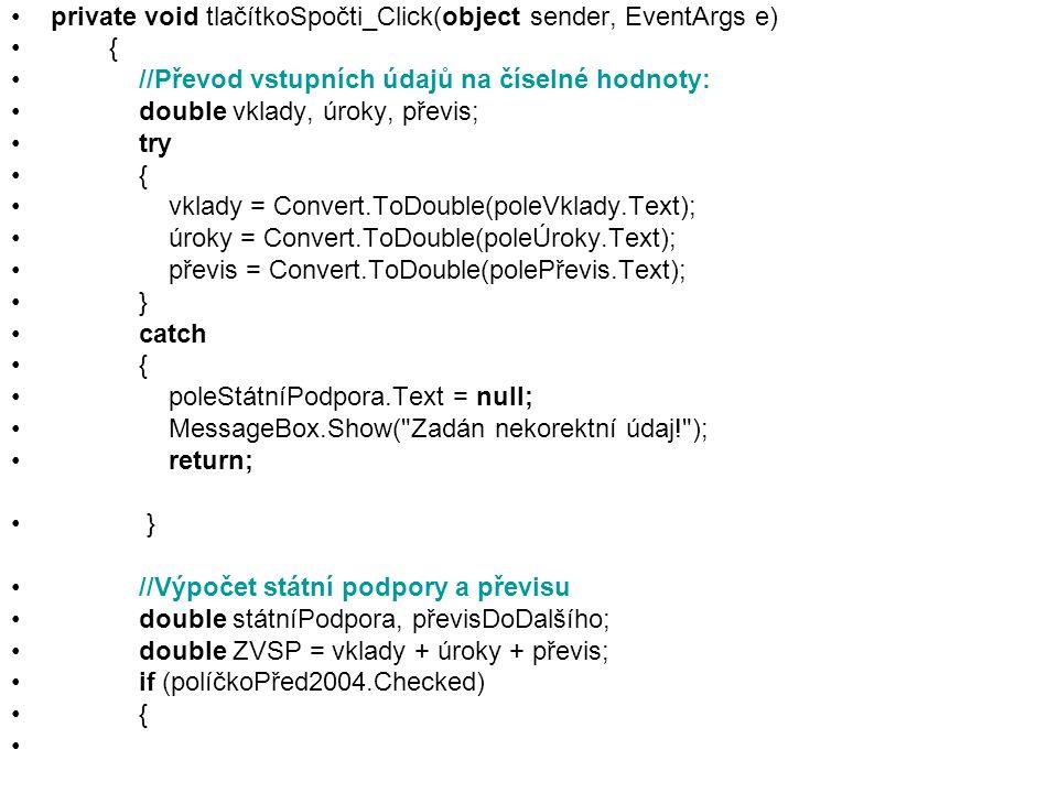 private void tlačítkoSpočti_Click(object sender, EventArgs e) { //Převod vstupních údajů na číselné hodnoty: double vklady, úroky, převis; try { vklady = Convert.ToDouble(poleVklady.Text); úroky = Convert.ToDouble(poleÚroky.Text); převis = Convert.ToDouble(polePřevis.Text); } catch { poleStátníPodpora.Text = null; MessageBox.Show( Zadán nekorektní údaj! ); return; } //Výpočet státní podpory a převisu double státníPodpora, převisDoDalšího; double ZVSP = vklady + úroky + převis; if (políčkoPřed2004.Checked) {