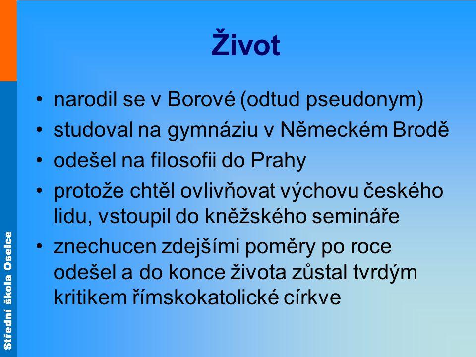 Střední škola Oselce Život narodil se v Borové (odtud pseudonym) studoval na gymnáziu v Německém Brodě odešel na filosofii do Prahy protože chtěl ovli