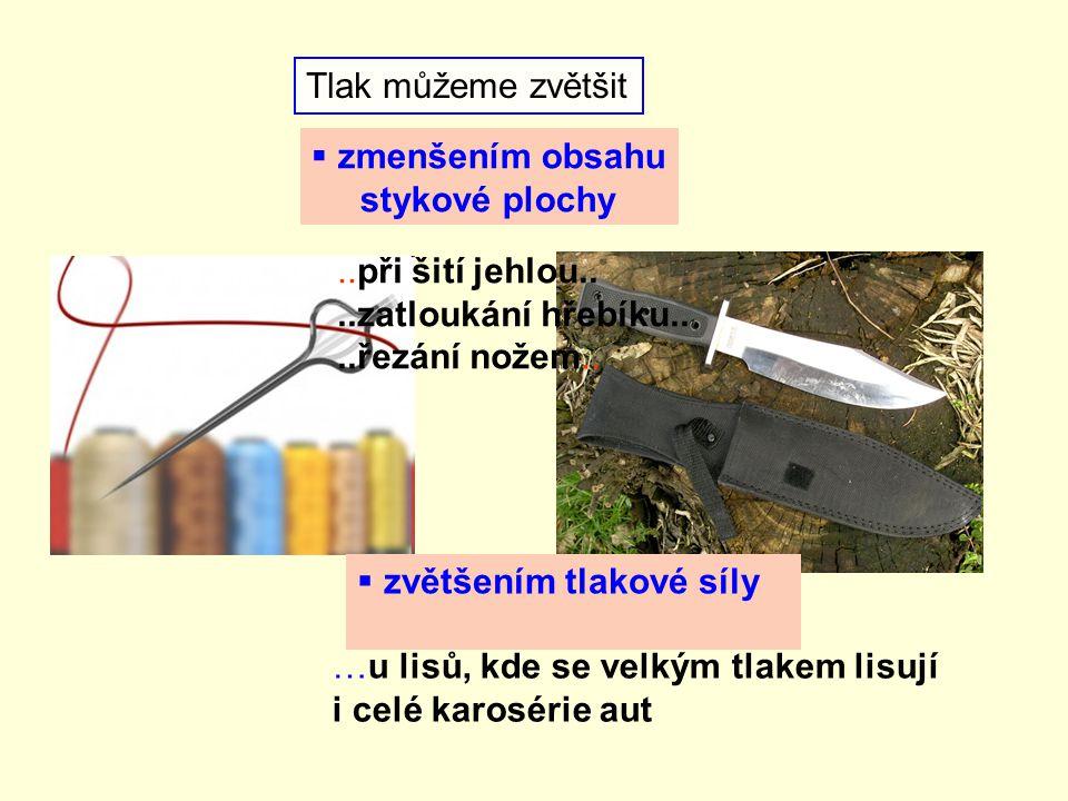 Tlak můžeme zvětšit  zmenšením obsahu stykové plochy  zvětšením tlakové síly..při šití jehlou....zatloukání hřebíku....řezání nožem..