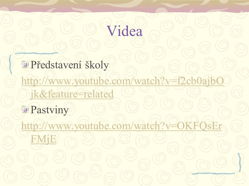 Videa Představení školy http://www.youtube.com/watch?v=f2cb0ajbO jk&feature=related Pastviny http://www.youtube.com/watch?v=OKFQsEr FMjE