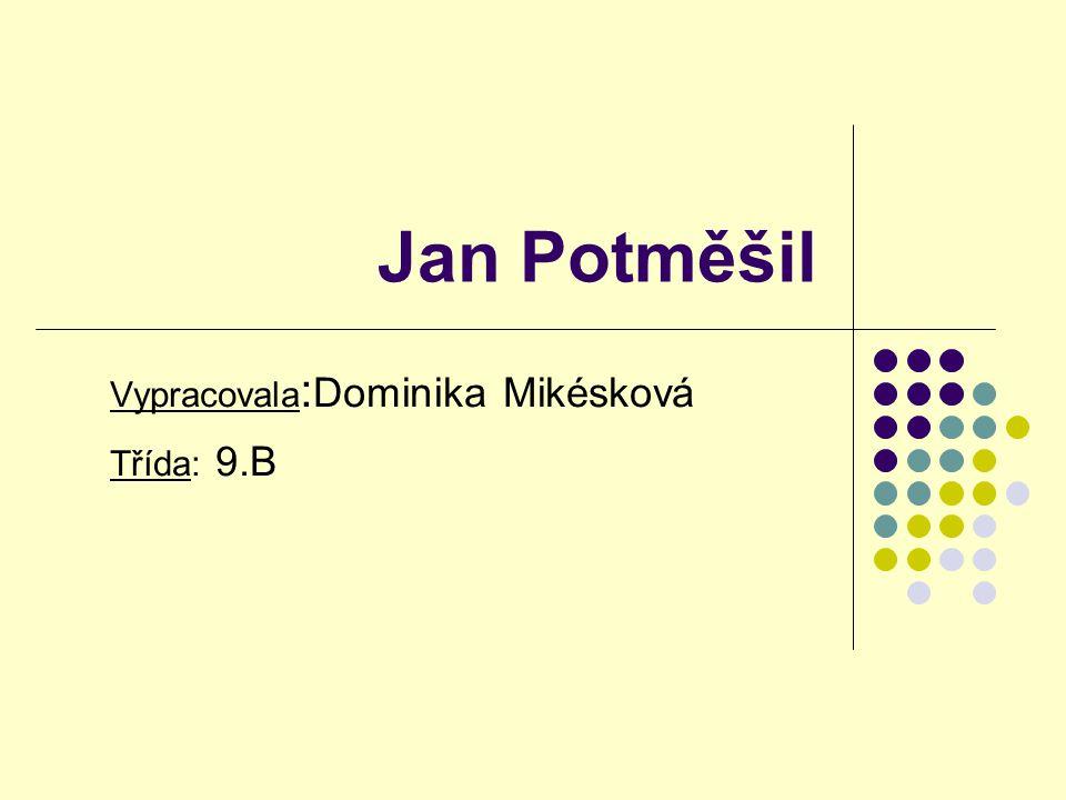 Jan Potměšil Vypracovala : Dominika Mikésková Třída: 9.B