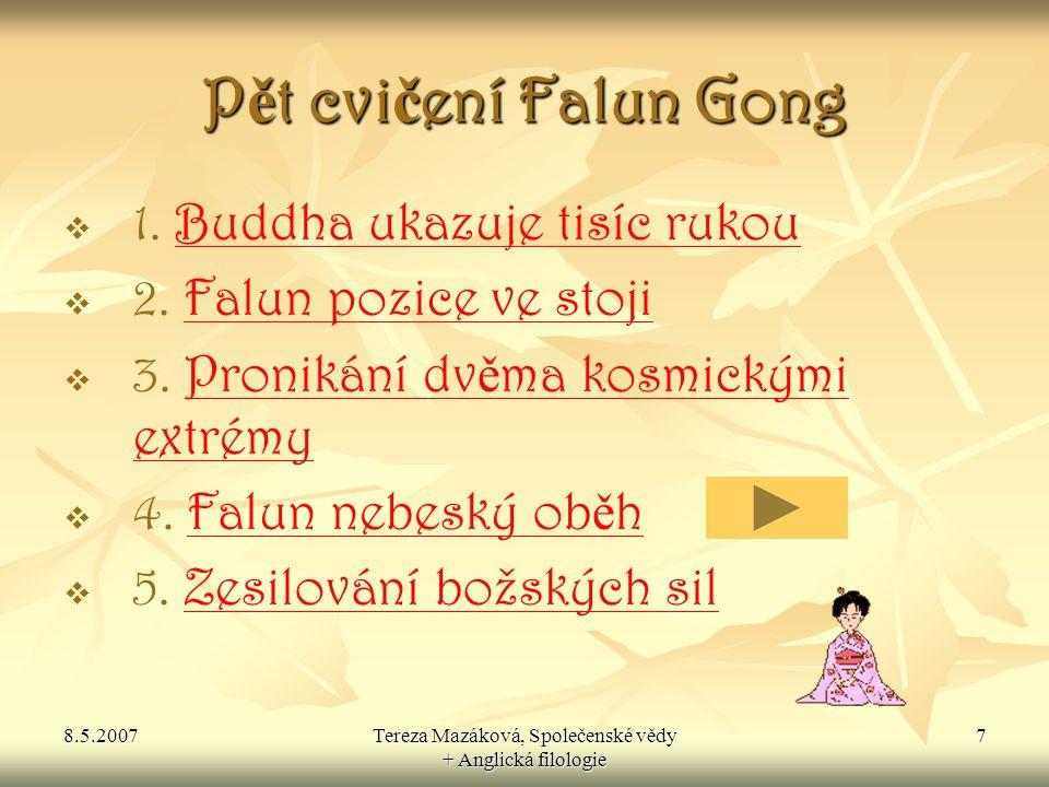 8.5.2007Tereza Mazáková, Společenské vědy + Anglická filologie 18 Zdroje  www.falungong.cz www.falungong.cz  www.falundafa.org www.falundafa.org  www.osud.cz/cs/clanek.php?id=229 www.osud.cz/cs/clanek.php?id=229  http://en.wikipedia.org/wiki/Li_Hongzhi http://en.wikipedia.org/wiki/Li_Hongzhi  http://cz.clearharmony.net/ http://cz.clearharmony.net/