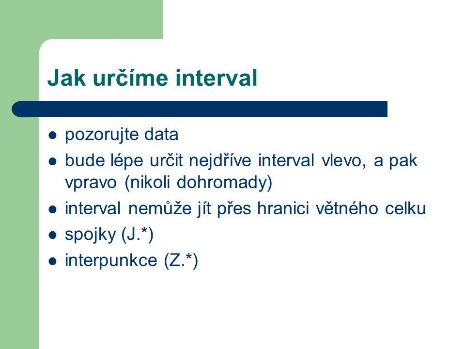 Jak určíme interval pozorujte data bude lépe určit nejdříve interval vlevo, a pak vpravo (nikoli dohromady) interval nemůže jít přes hranici větného celku spojky (J.*) interpunkce (Z.*)