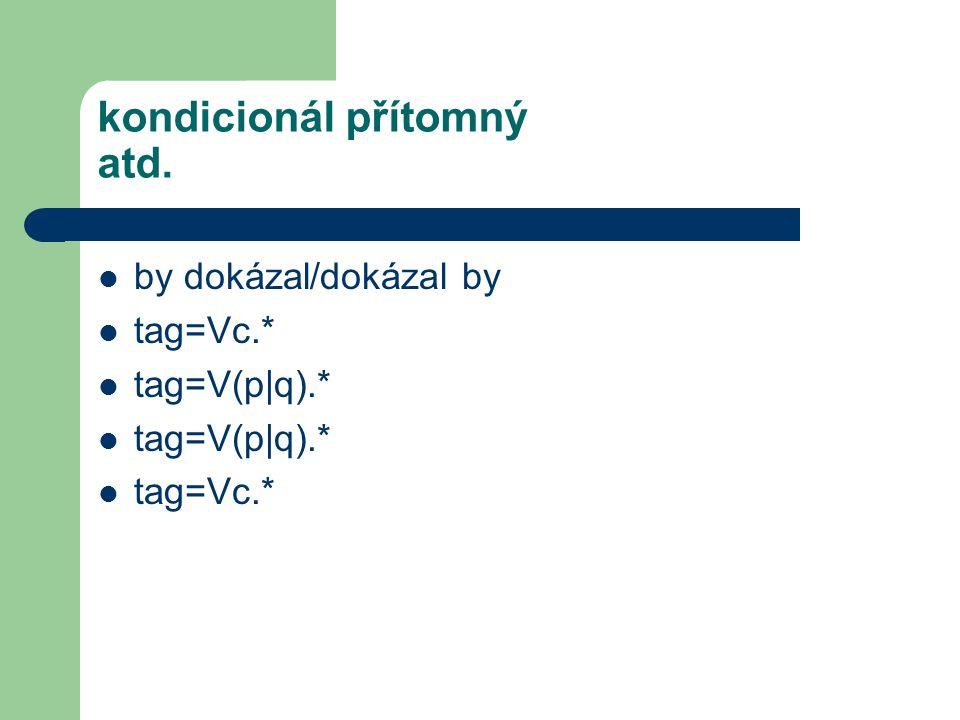 kondicionál přítomný atd. by dokázal/dokázal by tag=Vc.* tag=V(p|q).* tag=Vc.*