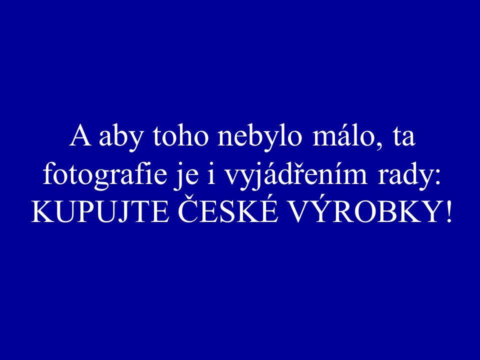 A aby toho nebylo málo, ta fotografie je i vyjádřením rady: KUPUJTE ČESKÉ VÝROBKY!