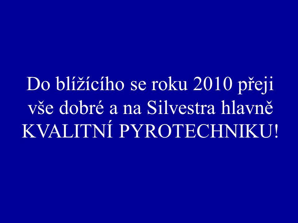 Do blížícího se roku 2010 přeji vše dobré a na Silvestra hlavně KVALITNÍ PYROTECHNIKU!