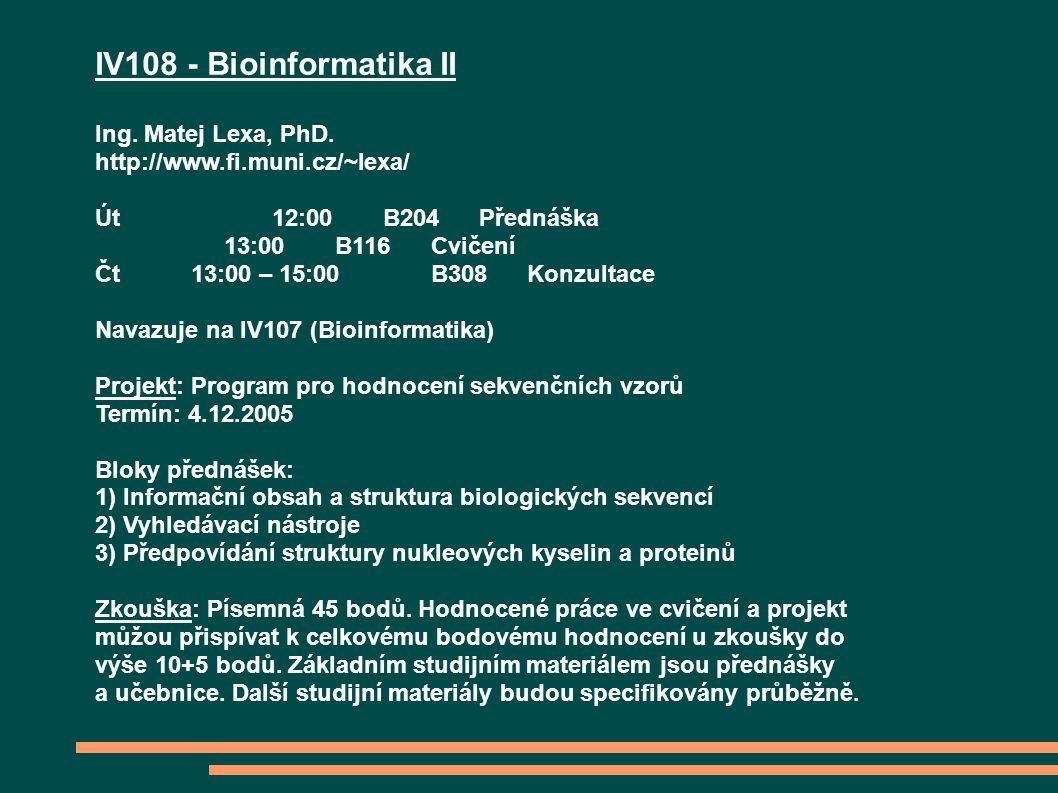 IV108 - Bioinformatika II Ing. Matej Lexa, PhD. http://www.fi.muni.cz/~lexa/ Út 12:00B204Přednáška 13:00B116Cvičení Čt 13:00 – 15:00B308Konzultace Nav