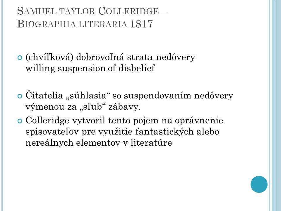 """S AMUEL TAYLOR C OLLERIDGE – B IOGRAPHIA LITERARIA 1817 (chvíľková) dobrovoľná strata nedôvery willing suspension of disbelief Čitatelia """"súhlasia so suspendovaním nedôvery výmenou za """"sľub zábavy."""