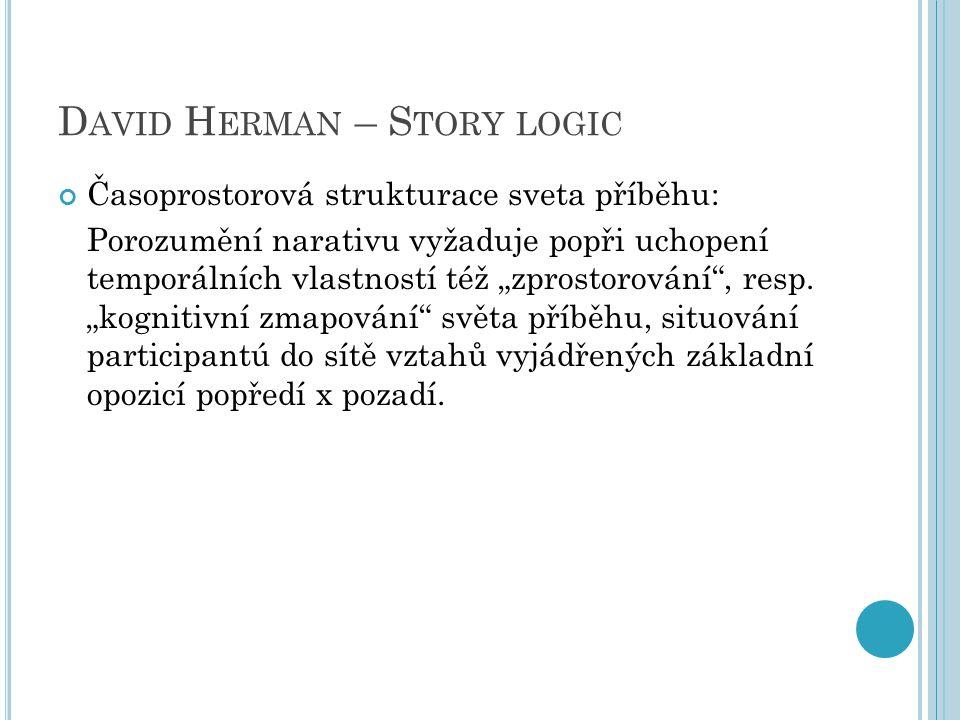 """D AVID H ERMAN – S TORY LOGIC Časoprostorová strukturace sveta příběhu: Porozumění narativu vyžaduje popři uchopení temporálních vlastností též """"zprostorování , resp."""