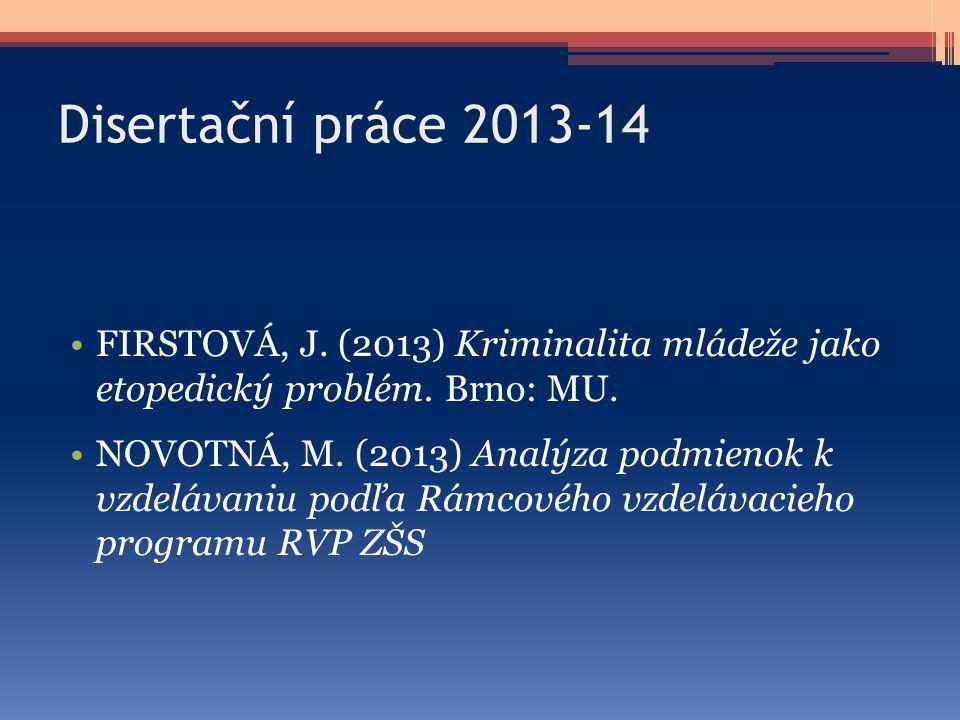 Disertační práce 2013-14 FIRSTOVÁ, J. (2013) Kriminalita mládeže jako etopedický problém. Brno: MU. NOVOTNÁ, M. (2013) Analýza podmienok k vzdelávaniu