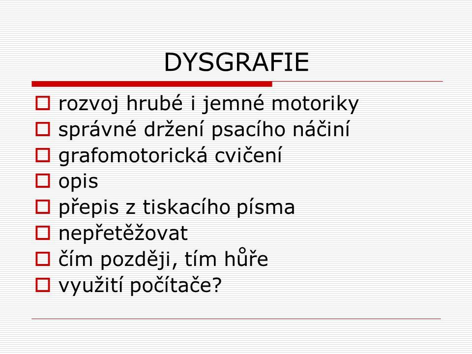 DYSGRAFIE  rozvoj hrubé i jemné motoriky  správné držení psacího náčiní  grafomotorická cvičení  opis  přepis z tiskacího písma  nepřetěžovat  čím později, tím hůře  využití počítače?