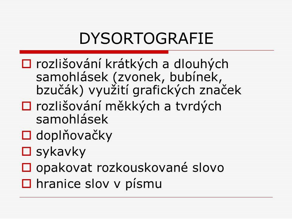 DYSORTOGRAFIE  rozlišování krátkých a dlouhých samohlásek (zvonek, bubínek, bzučák) využití grafických značek  rozlišování měkkých a tvrdých samohlásek  doplňovačky  sykavky  opakovat rozkouskované slovo  hranice slov v písmu