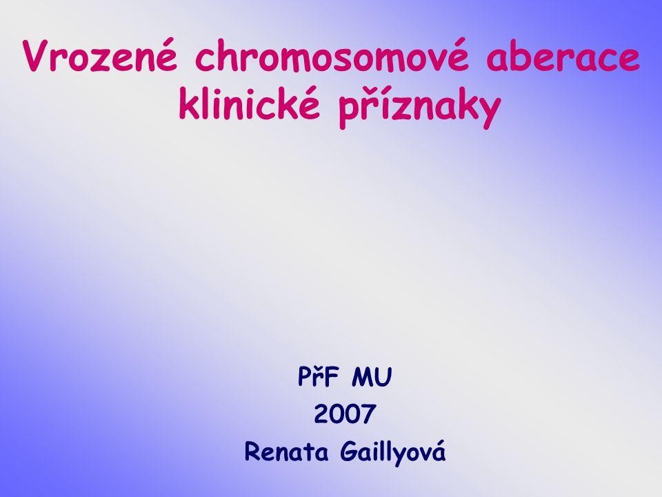 Vrozené chromosomové aberace klinické příznaky PřF MU 2007 Renata Gaillyová
