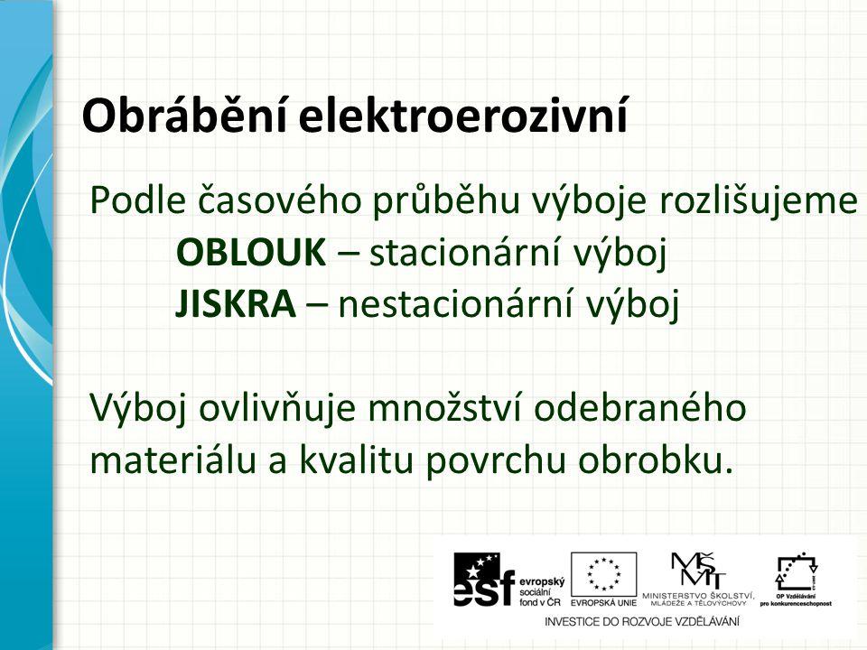 Obrábění elektroerozivní Podle časového průběhu výboje rozlišujeme OBLOUK – stacionární výboj JISKRA – nestacionární výboj Výboj ovlivňuje množství od