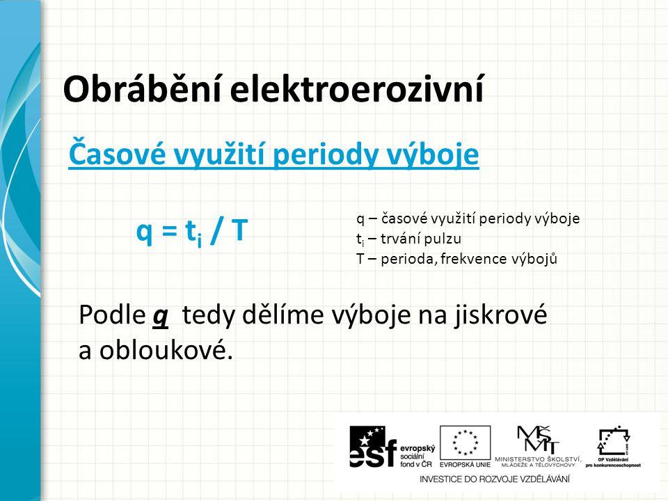 Obrábění elektroerozivní q = t i / T q – časové využití periody výboje t i – trvání pulzu T – perioda, frekvence výbojů Časové využití periody výboje