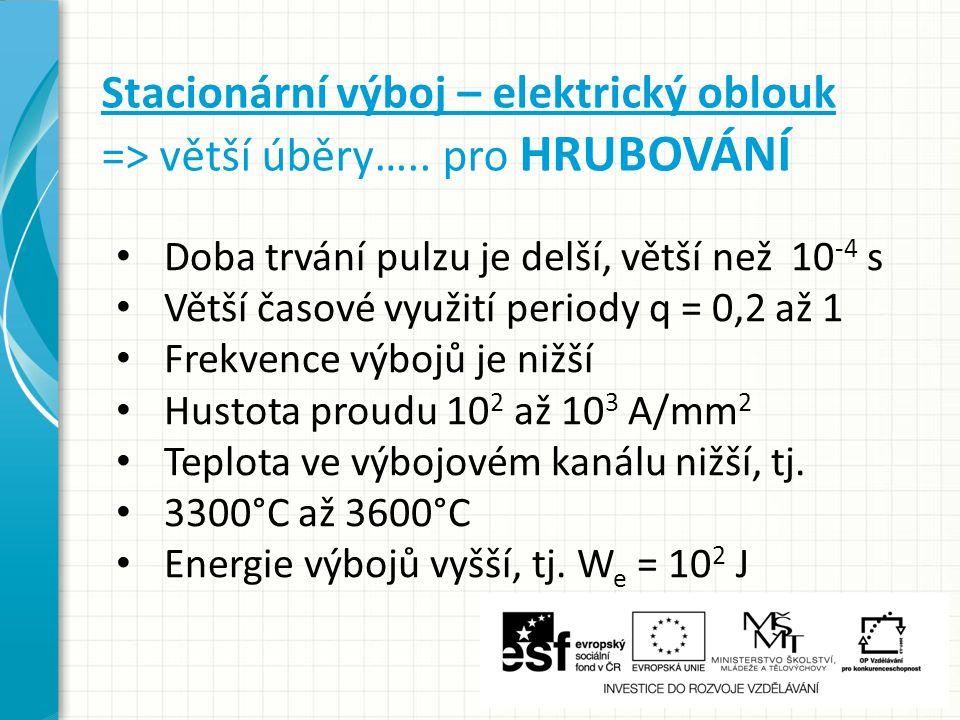 Stacionární výboj – elektrický oblouk => větší úběry….. pro HRUBOVÁNÍ Doba trvání pulzu je delší, větší než 10 -4 s Větší časové využití periody q = 0