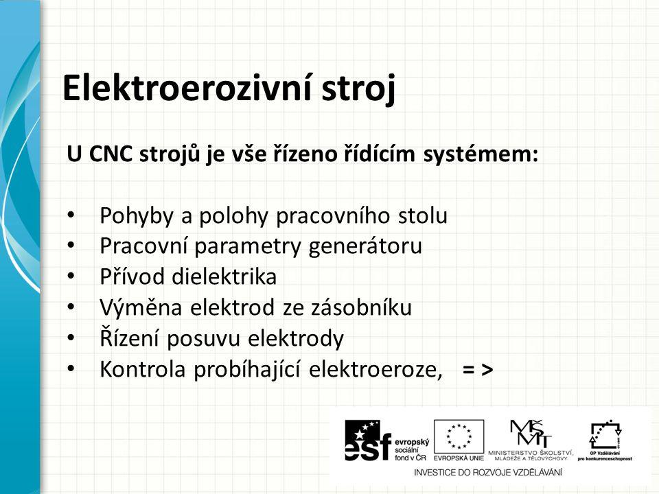 Elektroerozivní stroj U CNC strojů je vše řízeno řídícím systémem: Pohyby a polohy pracovního stolu Pracovní parametry generátoru Přívod dielektrika V