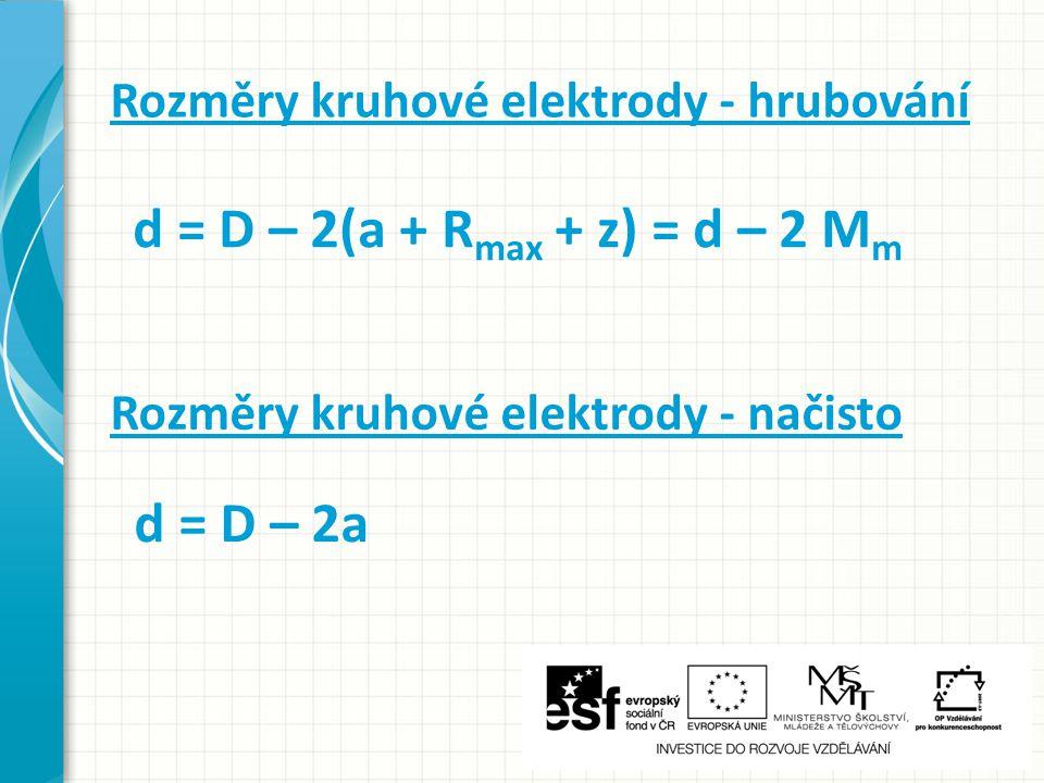 Rozměry kruhové elektrody - hrubování d = D – 2(a + R max + z) = d – 2 M m Rozměry kruhové elektrody - načisto d = D – 2a