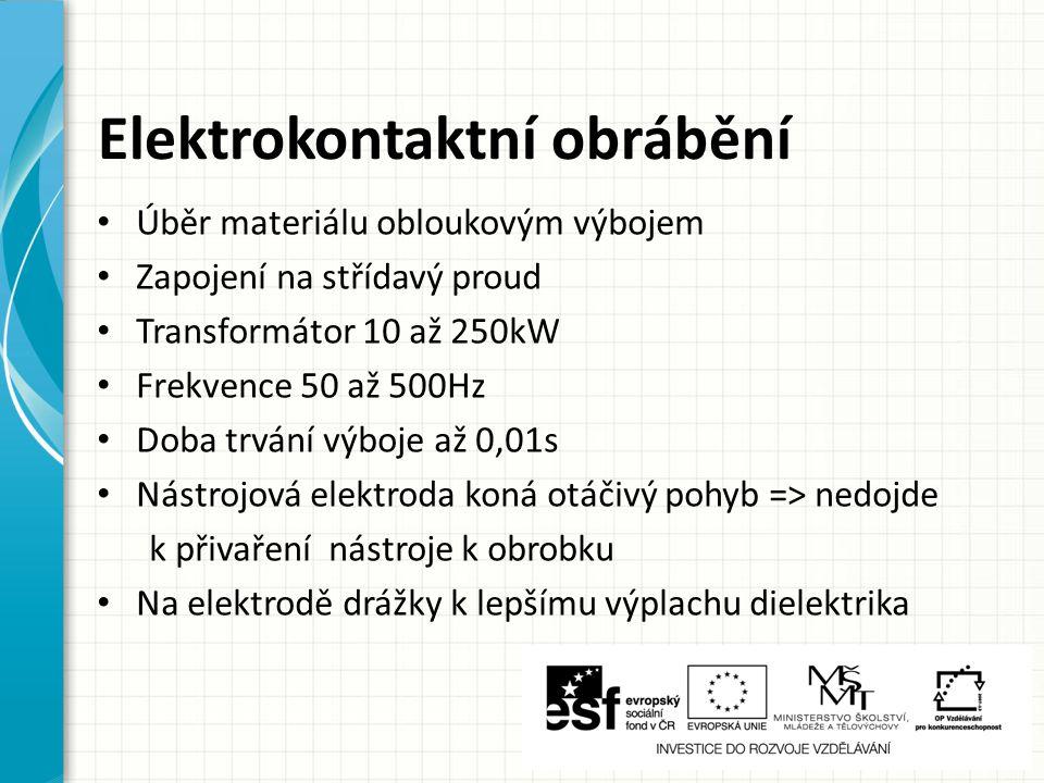 Elektrokontaktní obrábění Úběr materiálu obloukovým výbojem Zapojení na střídavý proud Transformátor 10 až 250kW Frekvence 50 až 500Hz Doba trvání výb