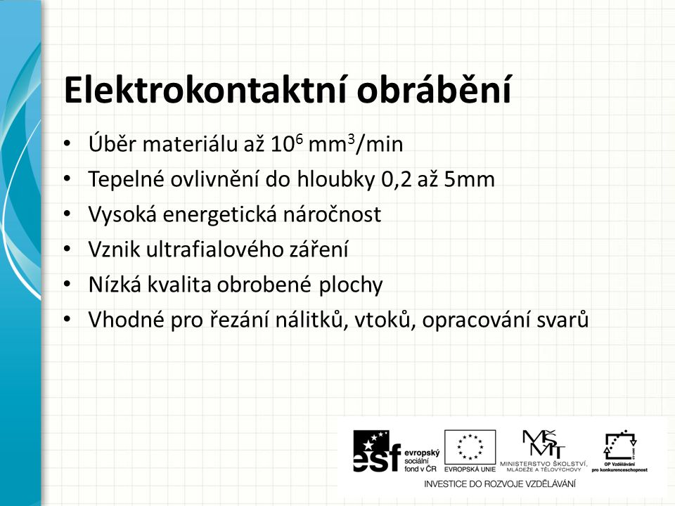 Elektrokontaktní obrábění Úběr materiálu až 10 6 mm 3 /min Tepelné ovlivnění do hloubky 0,2 až 5mm Vysoká energetická náročnost Vznik ultrafialového z