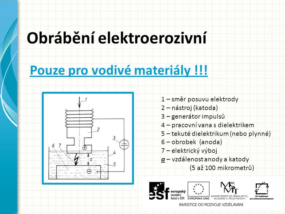 Obrábění elektroerozivní Elektrotepelný proces, u kterého se úběr materiálu dosahuje elektrickými výboji mezi katodou (nástrojová elektroda) a anodou (obrobek) ponořenými do tekutého dielektrika (medium s vysokým elektrickým odporem) Úběr materiálu = elektroeroze (tání a odpaření materiálu)