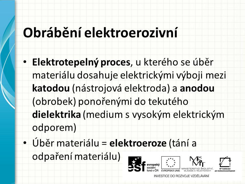 Obrábění elektroerozivní Elektrotepelný proces, u kterého se úběr materiálu dosahuje elektrickými výboji mezi katodou (nástrojová elektroda) a anodou