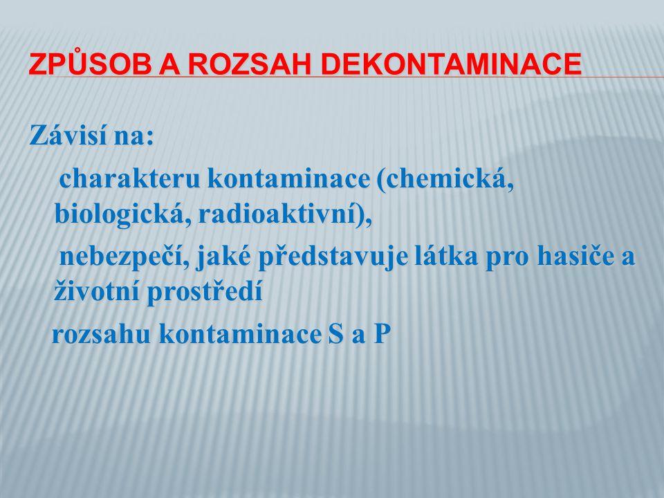 ZPŮSOB A ROZSAH DEKONTAMINACE Závisí na: charakteru kontaminace (chemická, biologická, radioaktivní), charakteru kontaminace (chemická, biologická, radioaktivní), nebezpečí, jaké představuje látka pro hasiče a životní prostředí nebezpečí, jaké představuje látka pro hasiče a životní prostředí rozsahu kontaminace S a P rozsahu kontaminace S a P