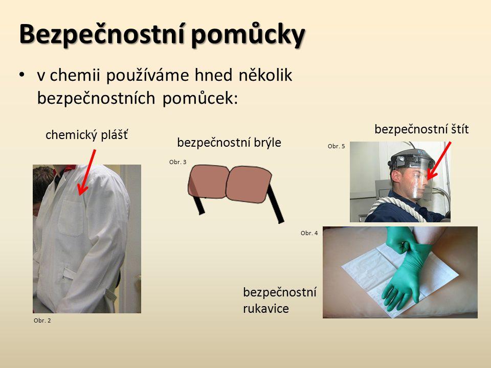 Bezpečnostní pomůcky v chemii používáme hned několik bezpečnostních pomůcek: bezpečnostní brýle chemický plášť bezpečnostní štít bezpečnostní rukavice