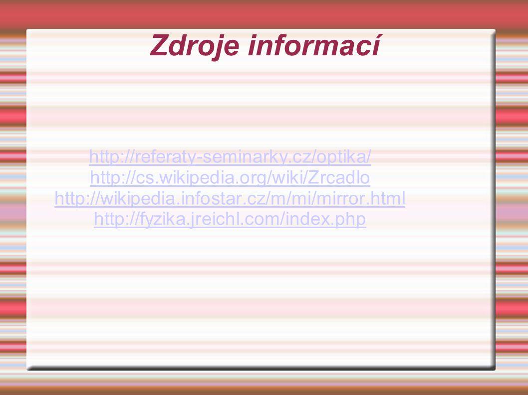 Zdroje informací http://referaty-seminarky.cz/optika/ http://cs.wikipedia.org/wiki/Zrcadlo http://wikipedia.infostar.cz/m/mi/mirror.html http://fyzika