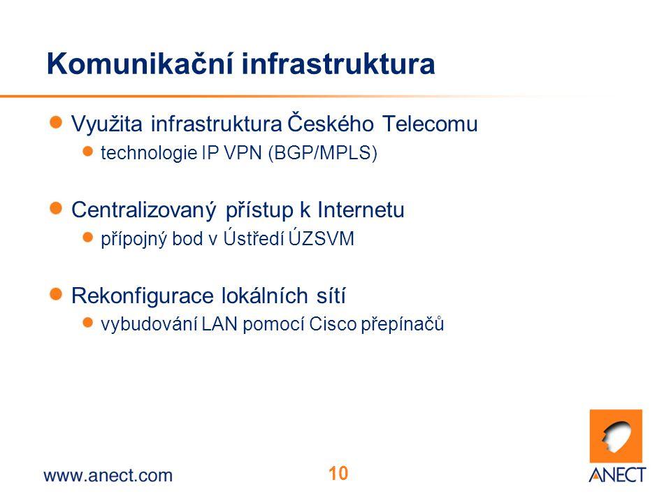 10 Komunikační infrastruktura Využita infrastruktura Českého Telecomu technologie IP VPN (BGP/MPLS) Centralizovaný přístup k Internetu přípojný bod v Ústředí ÚZSVM Rekonfigurace lokálních sítí vybudování LAN pomocí Cisco přepínačů