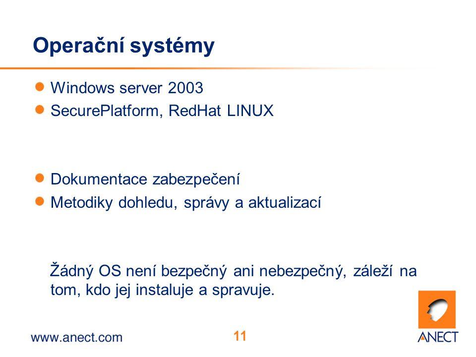 11 Operační systémy Windows server 2003 SecurePlatform, RedHat LINUX Dokumentace zabezpečení Metodiky dohledu, správy a aktualizací Žádný OS není bezpečný ani nebezpečný, záleží na tom, kdo jej instaluje a spravuje.