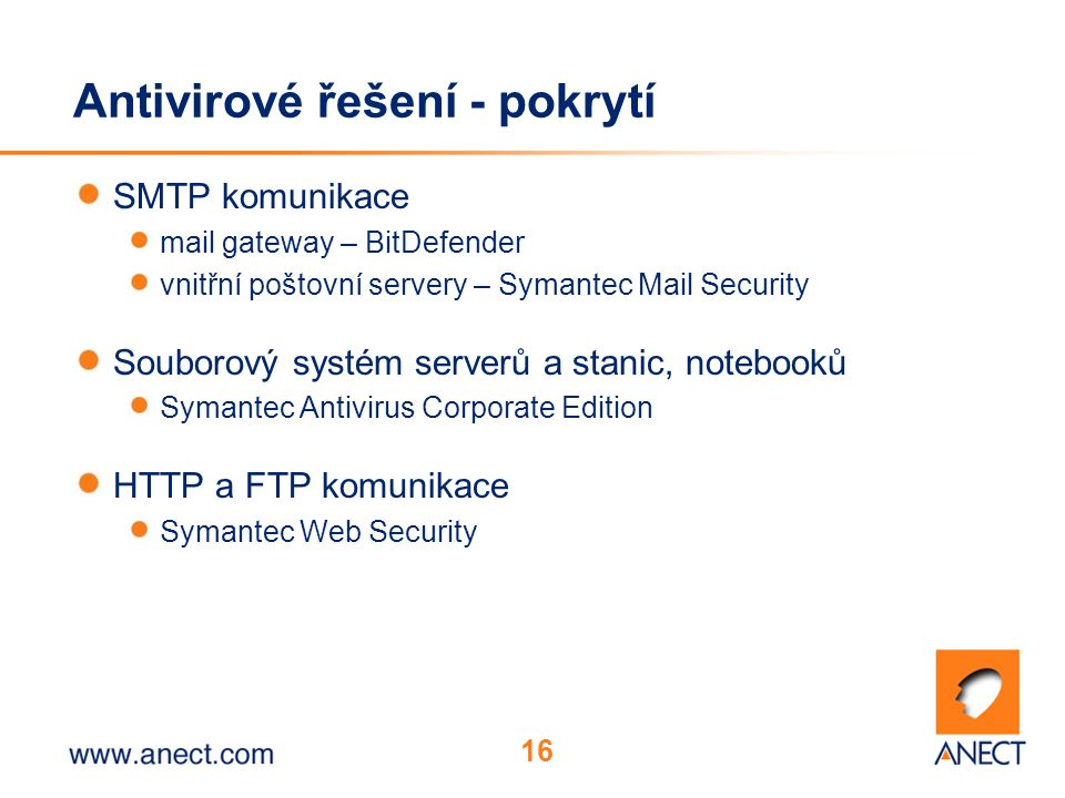 16 Antivirové řešení - pokrytí SMTP komunikace mail gateway – BitDefender vnitřní poštovní servery – Symantec Mail Security Souborový systém serverů a stanic, notebooků Symantec Antivirus Corporate Edition HTTP a FTP komunikace Symantec Web Security