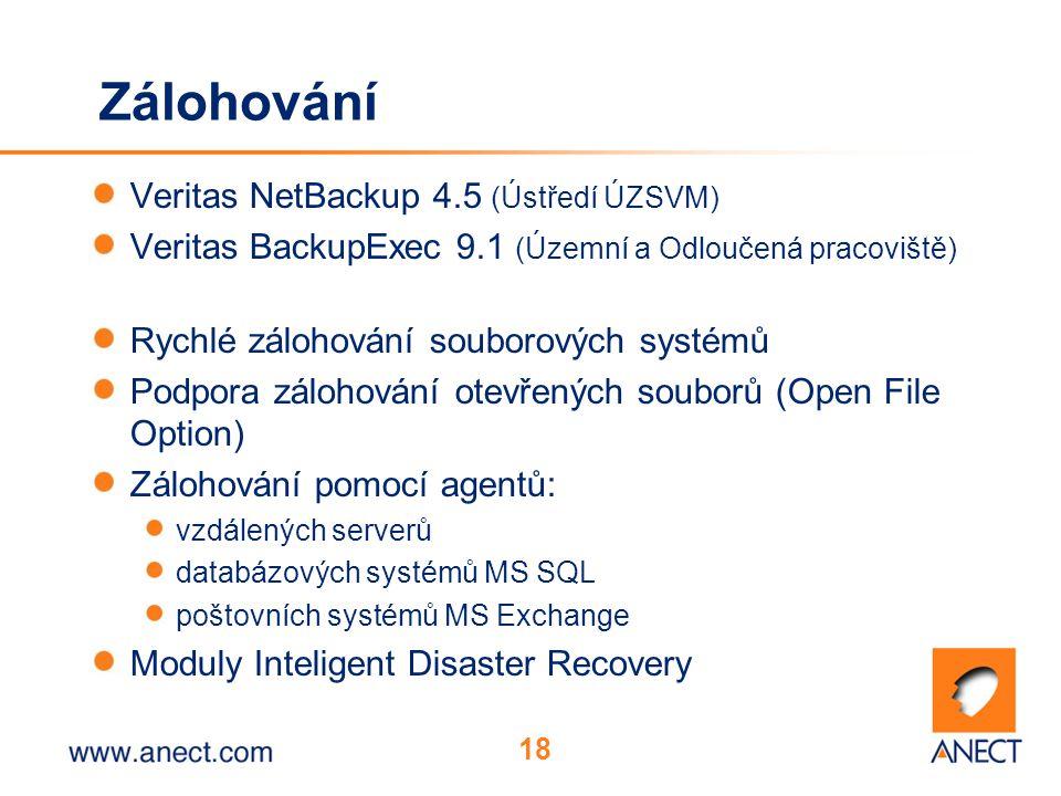 18 Zálohování Veritas NetBackup 4.5 (Ústředí ÚZSVM) Veritas BackupExec 9.1 (Územní a Odloučená pracoviště) Rychlé zálohování souborových systémů Podpora zálohování otevřených souborů (Open File Option) Zálohování pomocí agentů: vzdálených serverů databázových systémů MS SQL poštovních systémů MS Exchange Moduly Inteligent Disaster Recovery