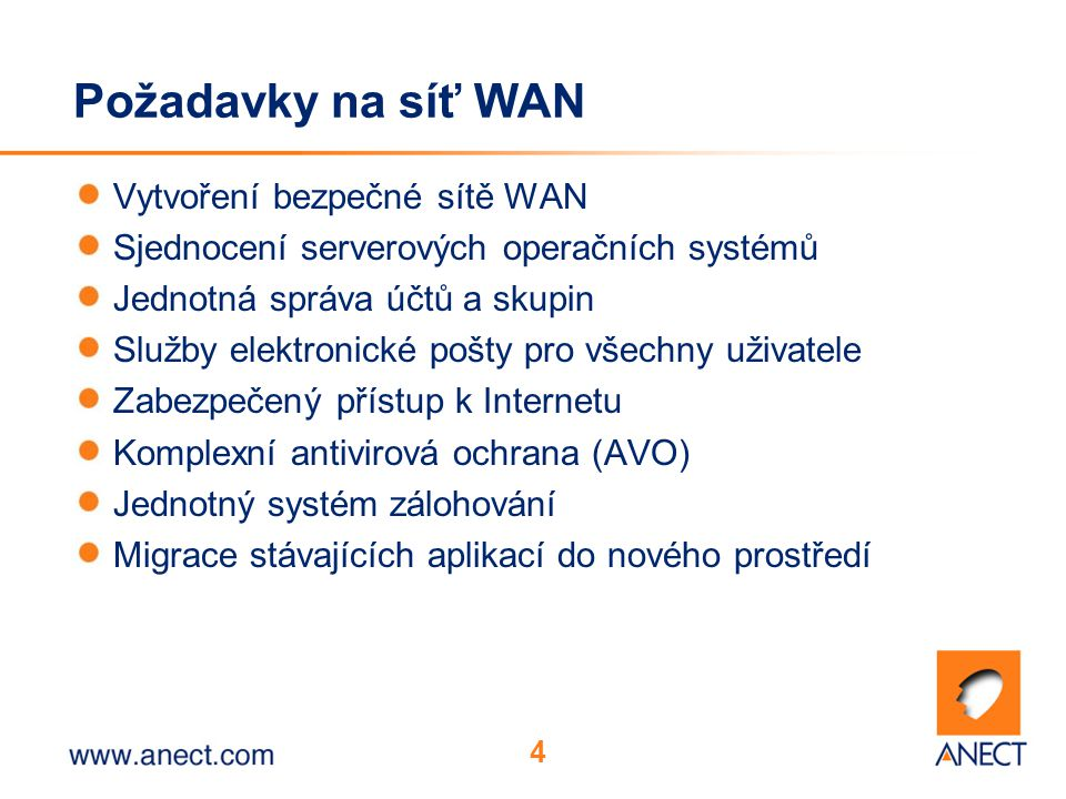 4 Požadavky na síť WAN Vytvoření bezpečné sítě WAN Sjednocení serverových operačních systémů Jednotná správa účtů a skupin Služby elektronické pošty pro všechny uživatele Zabezpečený přístup k Internetu Komplexní antivirová ochrana (AVO) Jednotný systém zálohování Migrace stávajících aplikací do nového prostředí