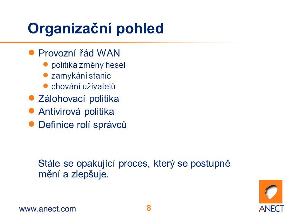 8 Organizační pohled Provozní řád WAN politika změny hesel zamykání stanic chování uživatelů Zálohovací politika Antivirová politika Definice rolí správců Stále se opakující proces, který se postupně mění a zlepšuje.