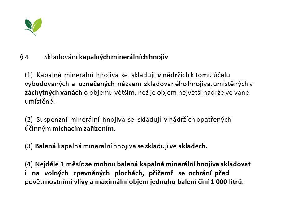 § 4 Skladování kapalných minerálních hnojiv (1) Kapalná minerální hnojiva se skladují v nádržích k tomu účelu vybudovaných a označených názvem skladovaného hnojiva, umístěných v záchytných vanách o objemu větším, než je objem největší nádrže ve vaně umístěné.