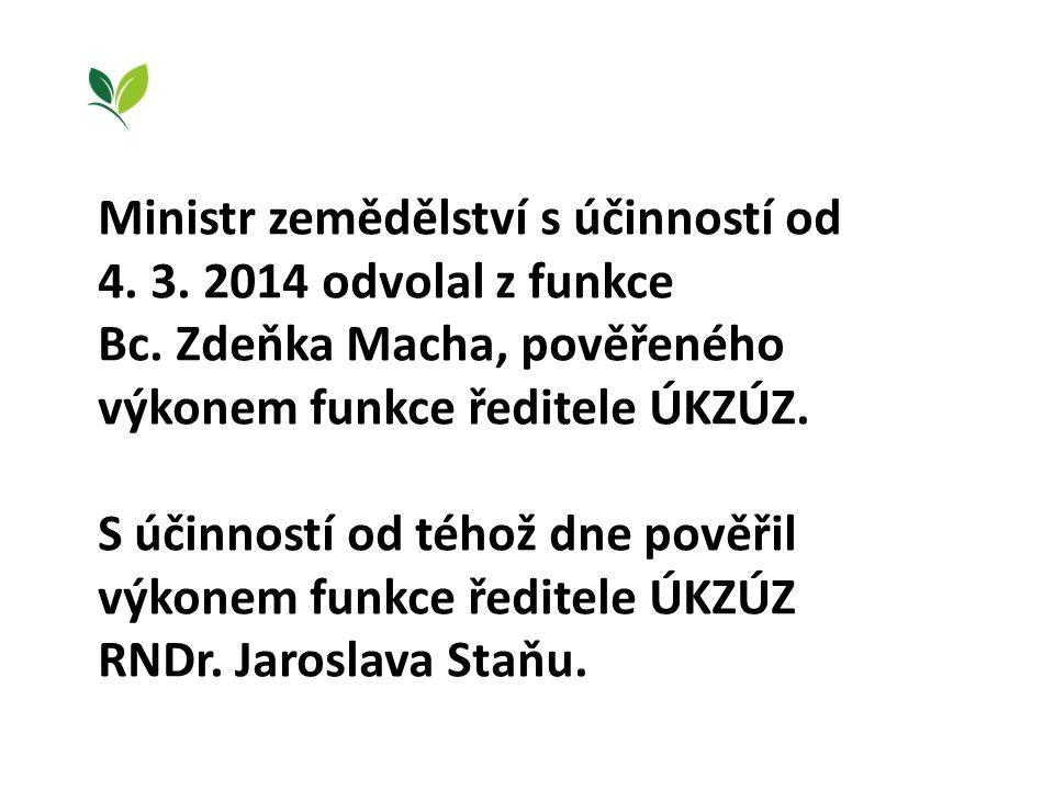 Ministr zemědělství s účinností od 4. 3. 2014 odvolal z funkce Bc. Zdeňka Macha, pověřeného výkonem funkce ředitele ÚKZÚZ. S účinností od téhož dne po