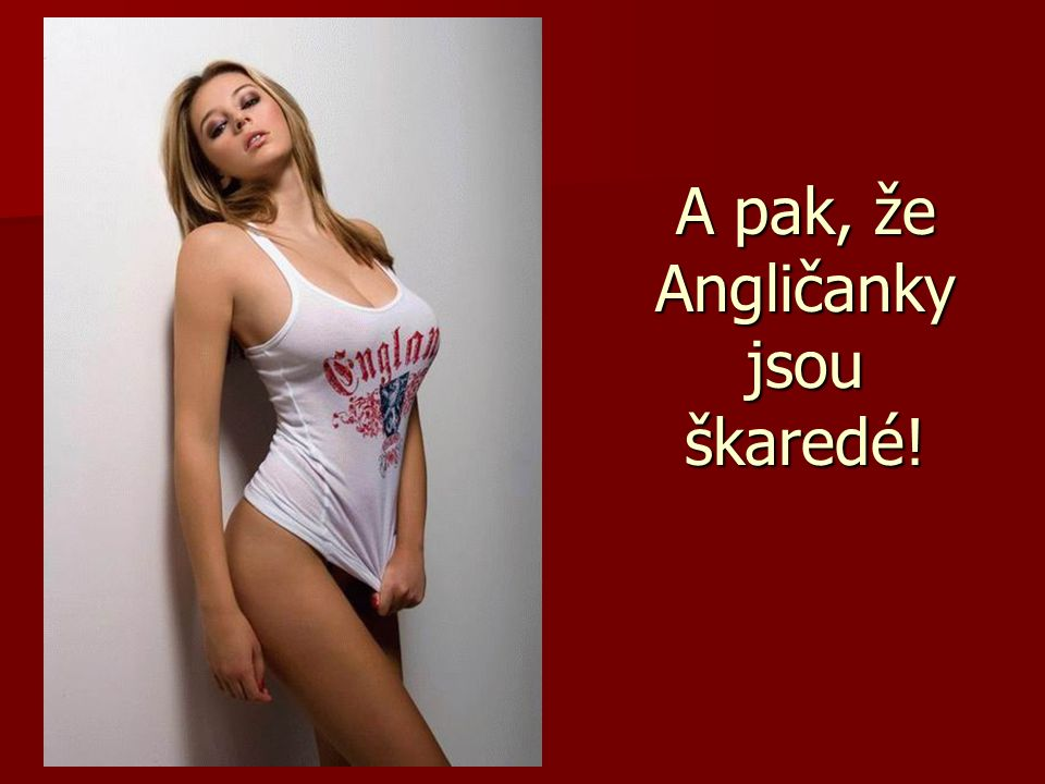 A pak, že Angličanky jsou škaredé!