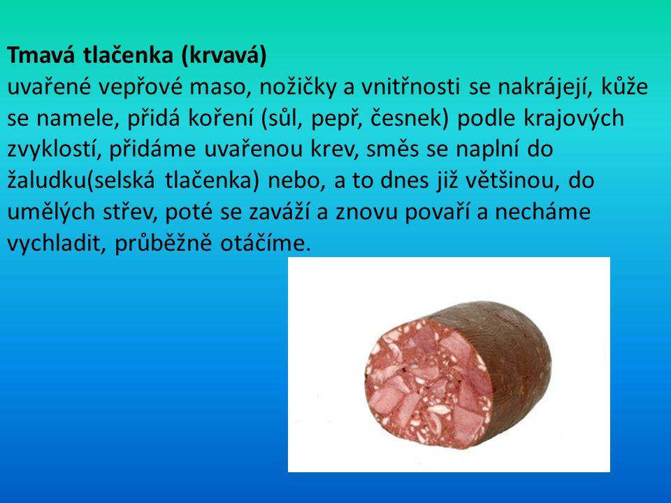 Tmavá tlačenka (krvavá) uvařené vepřové maso, nožičky a vnitřnosti se nakrájejí, kůže se namele, přidá koření (sůl, pepř, česnek) podle krajových zvyk