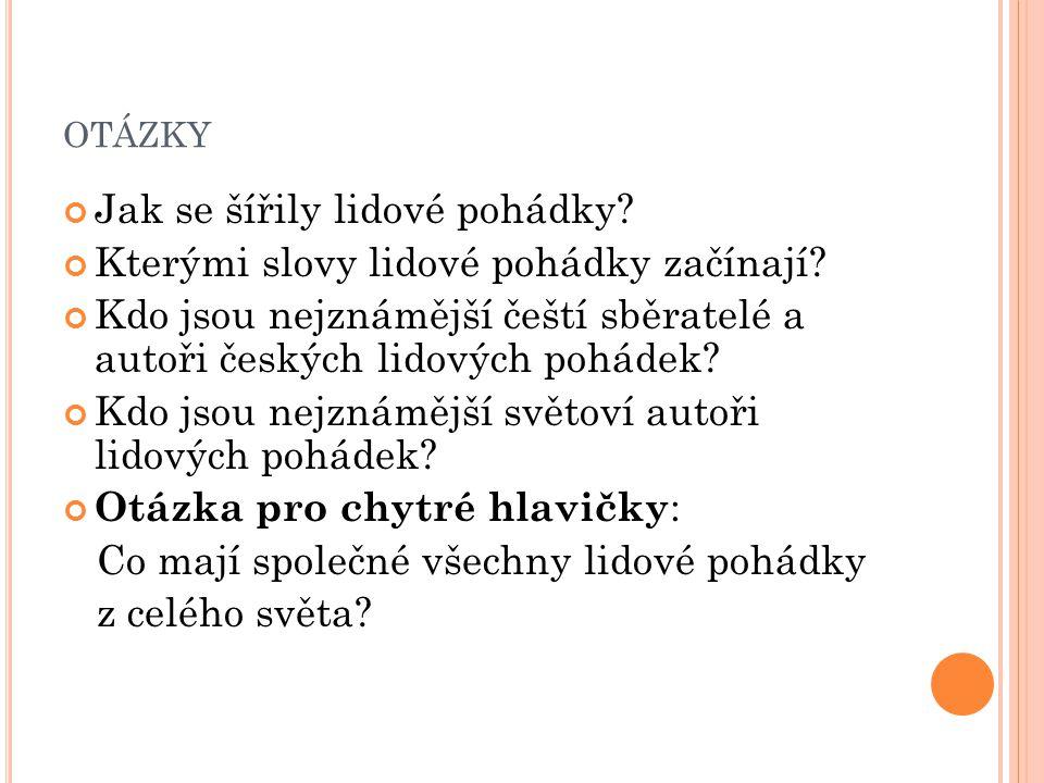 OTÁZKY Jak se šířily lidové pohádky? Kterými slovy lidové pohádky začínají? Kdo jsou nejznámější čeští sběratelé a autoři českých lidových pohádek? Kd