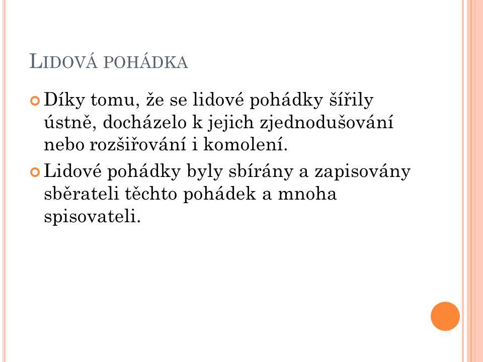 LIDOVÁ POHÁDKA Mezi nejznámější české sběratele patří: Božena Němcová-mezi její pohádky se řadí: 1.Národní báchorky a pověsti (Sedmero krkavců, O neposlušných kozlatech, Princ Bajaja, Čert a Káča) 2.Slovenské pohádky a pověsti (Sůl nad zlato, O dvanácti měsíčkách, O Zlatovlásce, Mahulena, krásná panna)