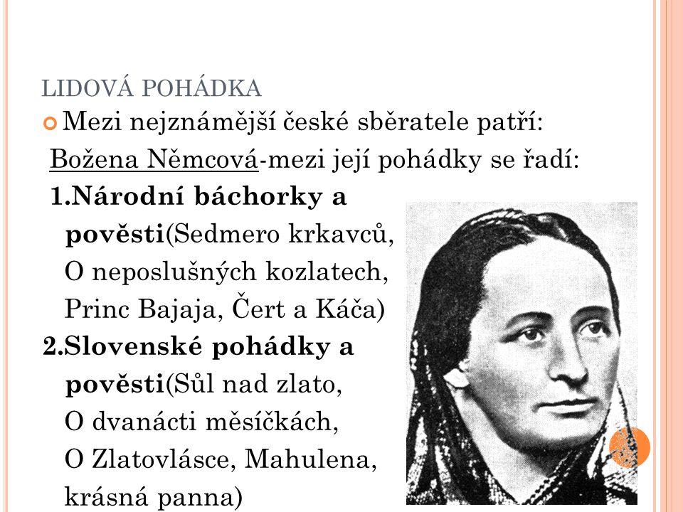 LIDOVÁ POHÁDKA Mezi nejznámější české sběratele patří: Božena Němcová-mezi její pohádky se řadí: 1.Národní báchorky a pověsti (Sedmero krkavců, O nepo