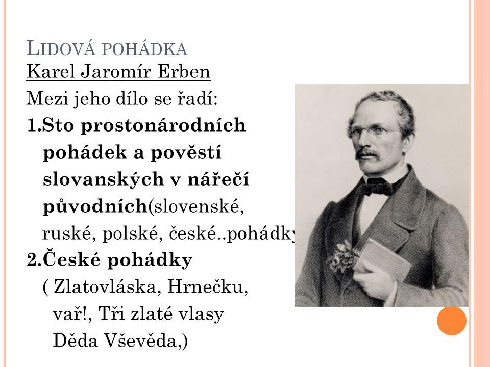 L IDOVÁ POHÁDKA Karel Jaromír Erben Mezi jeho dílo se řadí: 1.Sto prostonárodních pohádek a pověstí slovanských v nářečí původních (slovenské, ruské,