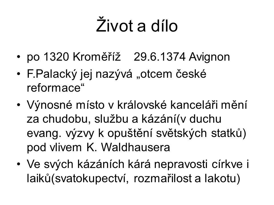 """Život a dílo po 1320 Kroměříž 29.6.1374 Avignon F.Palacký jej nazývá """"otcem české reformace Výnosné místo v královské kanceláři mění za chudobu, službu a kázání(v duchu evang."""